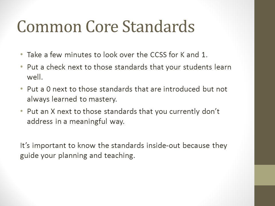 Common Core Standards Take a few minutes to look over the CCSS for K and 1. Put a check next to those standards that your students learn well.