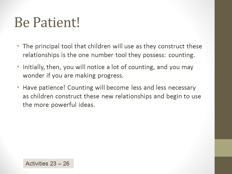 Be Patient! The principal tool that children will use as they construct these relationships is the one number tool they possess: counting.