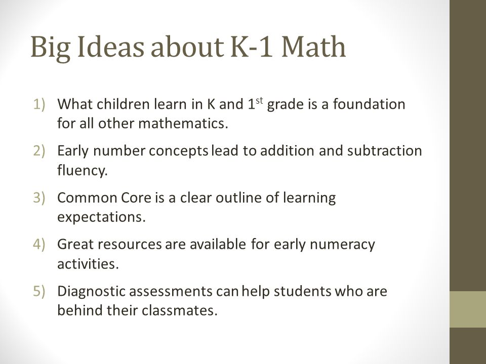 Big Ideas about K-1 Math What children learn in K and 1st grade is a foundation for all other mathematics.