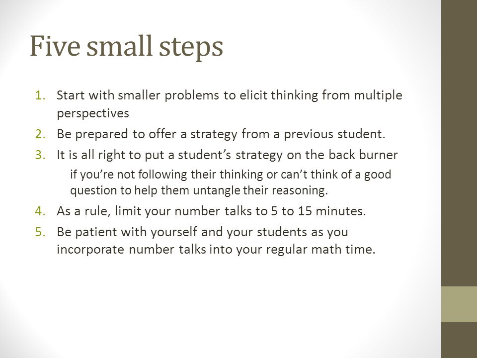 Five small steps Start with smaller problems to elicit thinking from multiple perspectives. Be prepared to offer a strategy from a previous student.