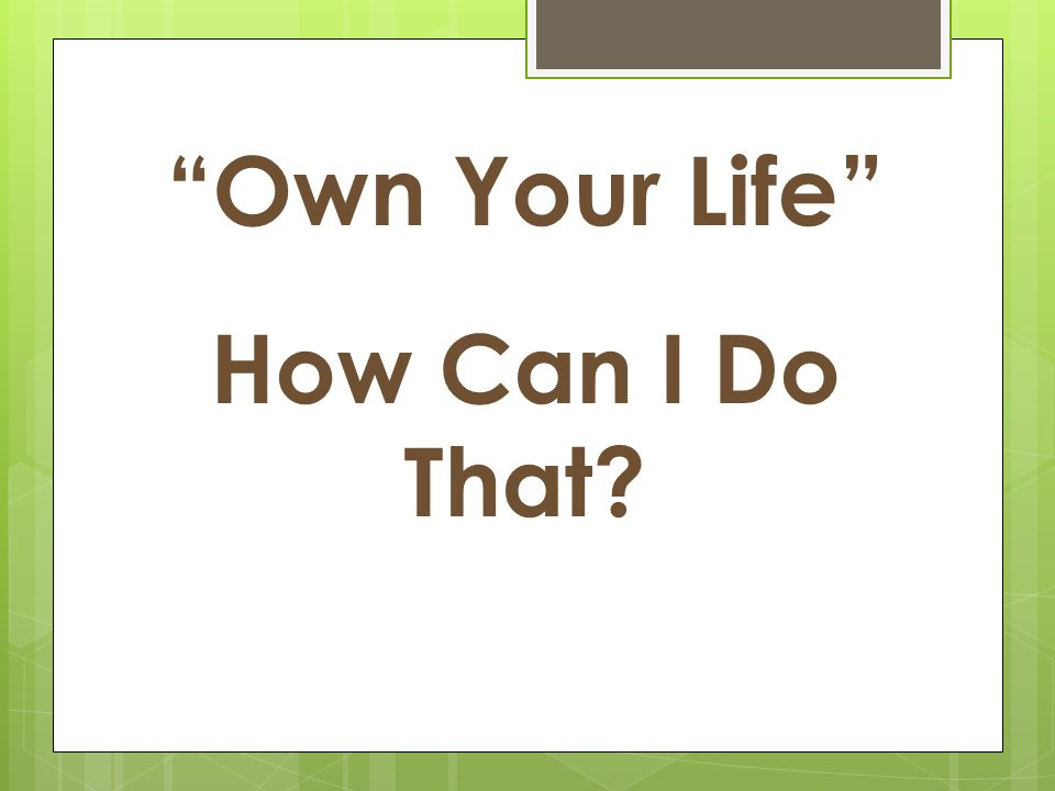 Own Your Life How Can I Do That