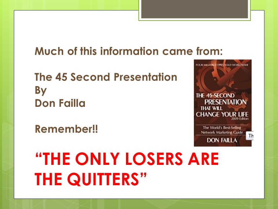 Much of this information came from: The 45 Second Presentation By Don Failla Remember!.