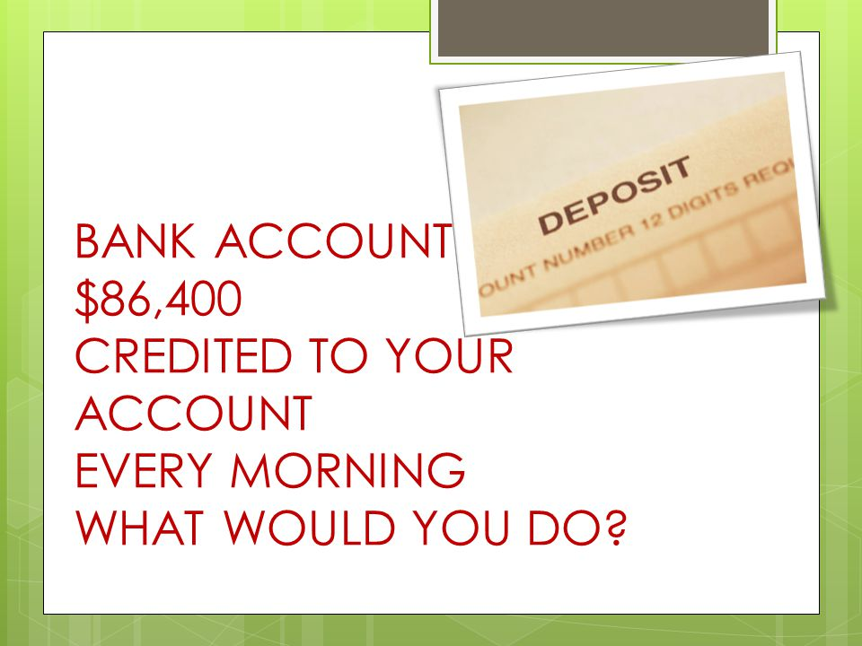 BANK ACCOUNT $86,400 CREDITED TO YOUR ACCOUNT EVERY MORNING WHAT WOULD YOU DO