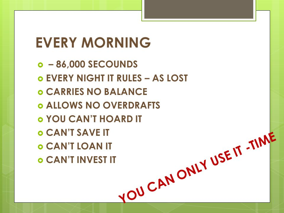 EVERY MORNING YOU CAN ONLY USE IT -TIME – 86,000 SECOUNDS