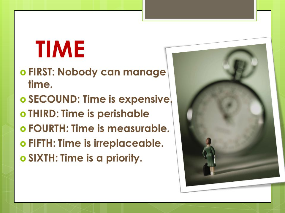 TIME FIRST: Nobody can manage time. SECOUND: Time is expensive.