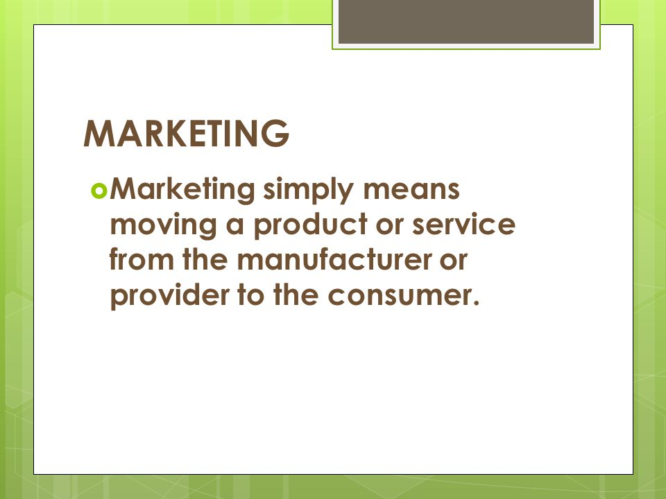 MARKETING Marketing simply means moving a product or service from the manufacturer or provider to the consumer.