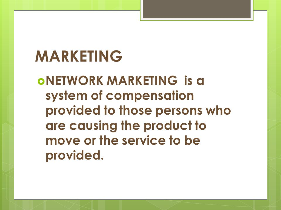 MARKETING NETWORK MARKETING is a system of compensation provided to those persons who are causing the product to move or the service to be provided.