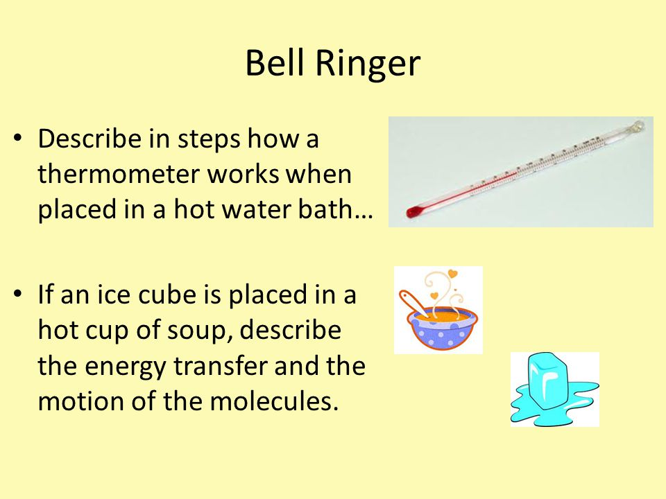 Bell Ringer Describe in steps how a thermometer works when placed in a hot water bath…