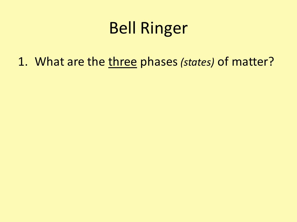 Bell Ringer What are the three phases (states) of matter