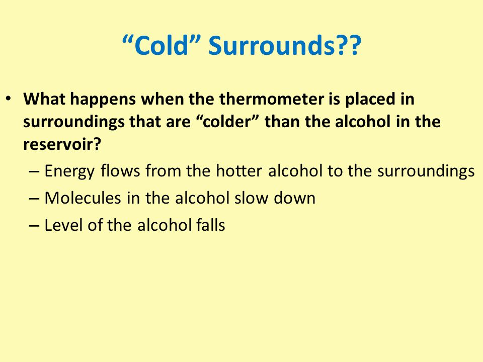 Cold Surrounds What happens when the thermometer is placed in surroundings that are colder than the alcohol in the reservoir