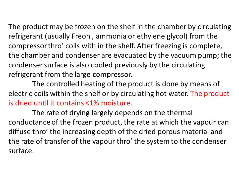 The product may be frozen on the shelf in the chamber by circulating refrigerant (usually Freon , ammonia or ethylene glycol) from the compressor thro' coils with in the shelf. After freezing is complete, the chamber and condenser are evacuated by the vacuum pump; the condenser surface is also cooled previously by the circulating refrigerant from the large compressor.
