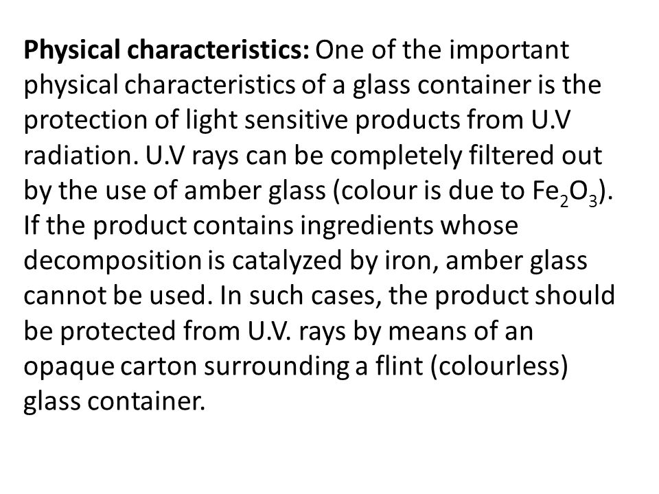Physical characteristics: One of the important physical characteristics of a glass container is the protection of light sensitive products from U.V radiation. U.V rays can be completely filtered out by the use of amber glass (colour is due to Fe2O3). If the product contains ingredients whose