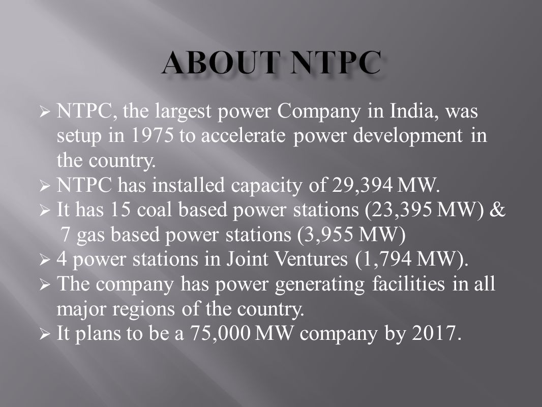 About NTPC NTPC, the largest power Company in India, was setup in 1975 to accelerate power development in the country.