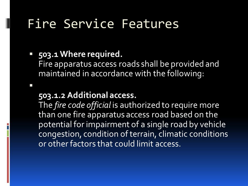 Fire Service Features 503.1 Where required. Fire apparatus access roads shall be provided and maintained in accordance with the following: