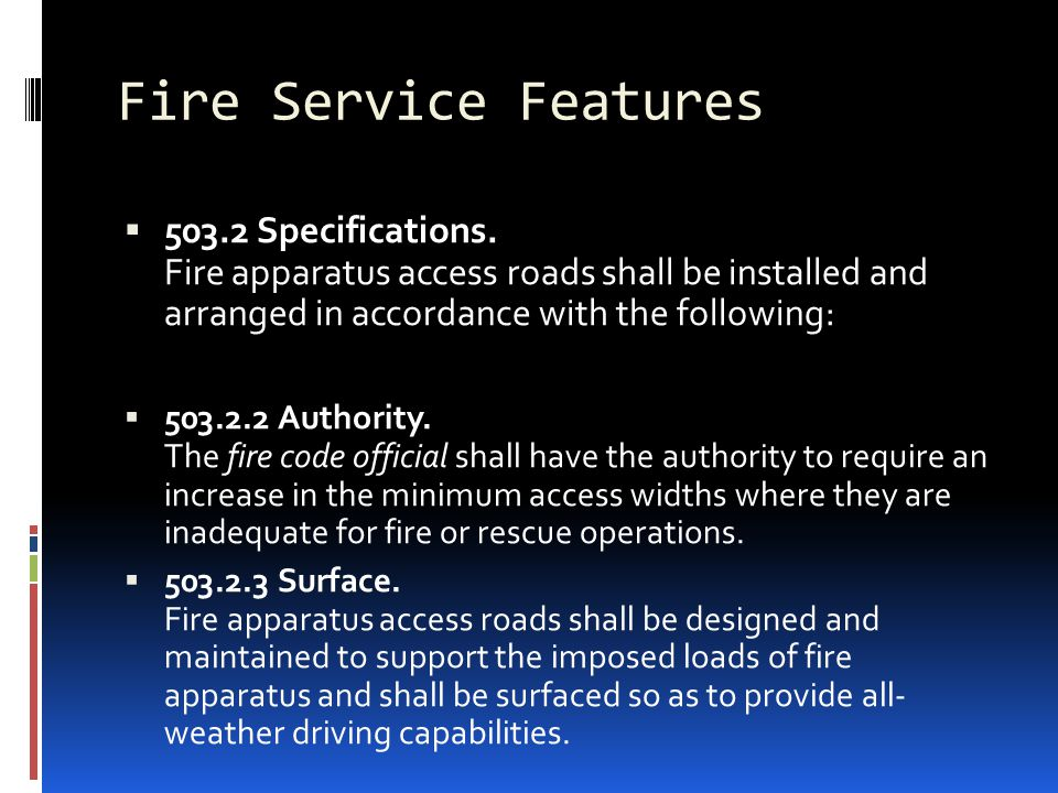 Fire Service Features 503.2 Specifications. Fire apparatus access roads shall be installed and arranged in accordance with the following: