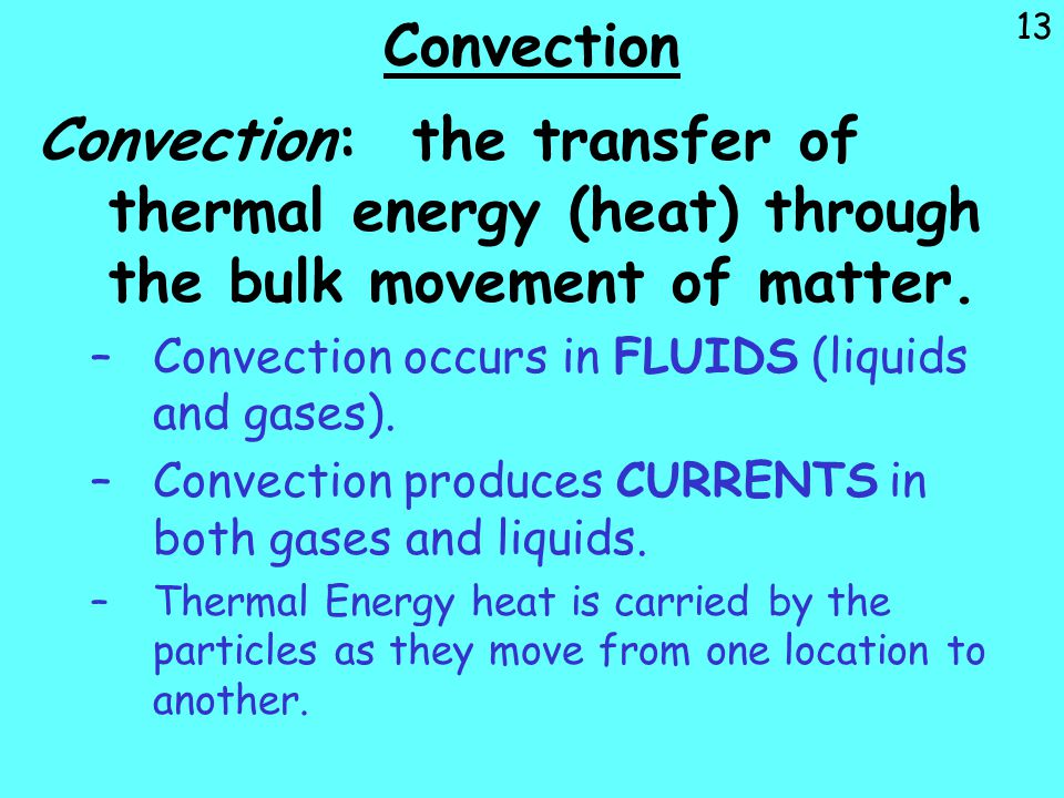 Convection Convection: the transfer of thermal energy (heat) through the bulk movement of matter. Convection occurs in FLUIDS (liquids and gases).