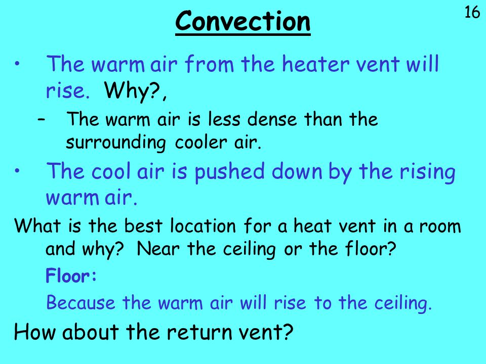 Convection The warm air from the heater vent will rise. Why ,