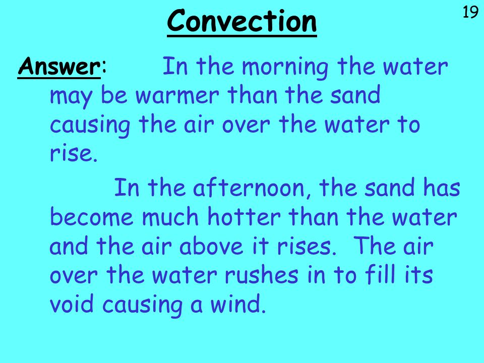 Convection Answer: In the morning the water may be warmer than the sand causing the air over the water to rise.