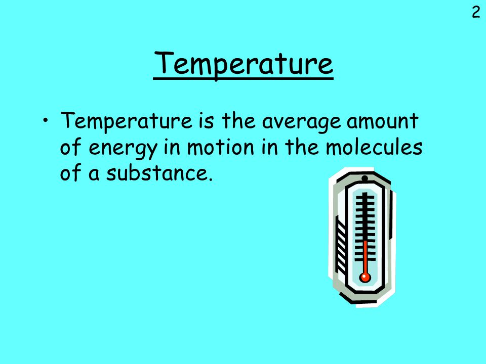 Temperature Temperature is the average amount of energy in motion in the molecules of a substance.