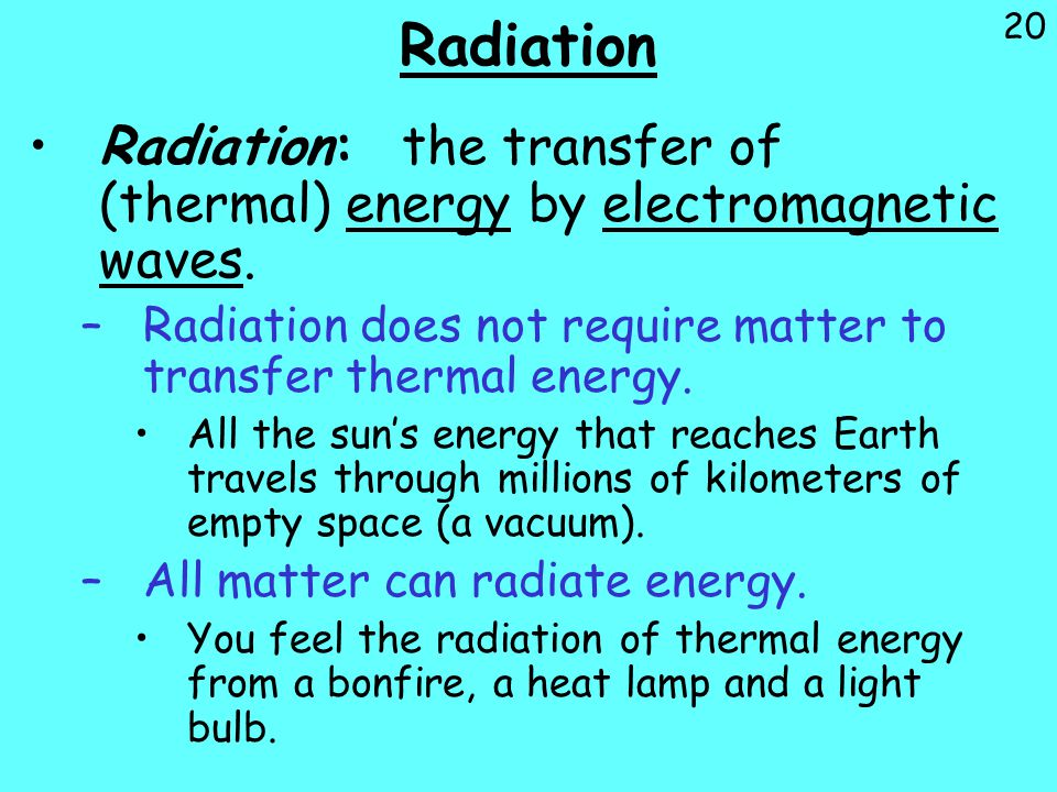 Radiation Radiation: the transfer of (thermal) energy by electromagnetic waves. Radiation does not require matter to transfer thermal energy.