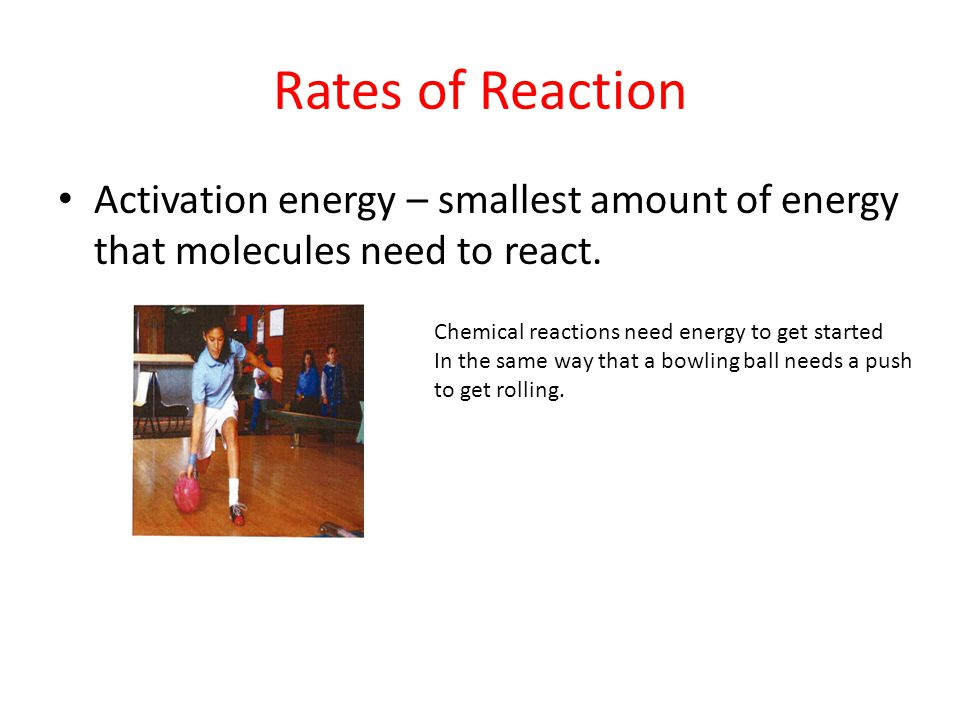 Rates of Reaction Activation energy – smallest amount of energy that molecules need to react. Chemical reactions need energy to get started.