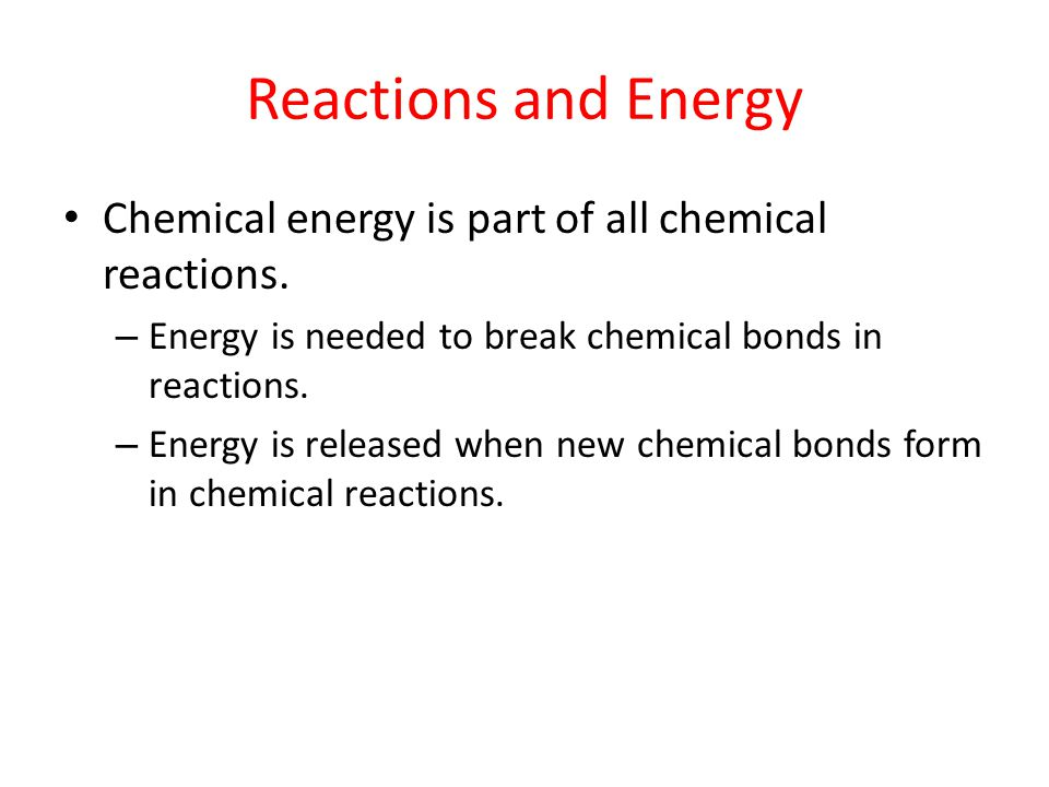Reactions and Energy Chemical energy is part of all chemical reactions. Energy is needed to break chemical bonds in reactions.