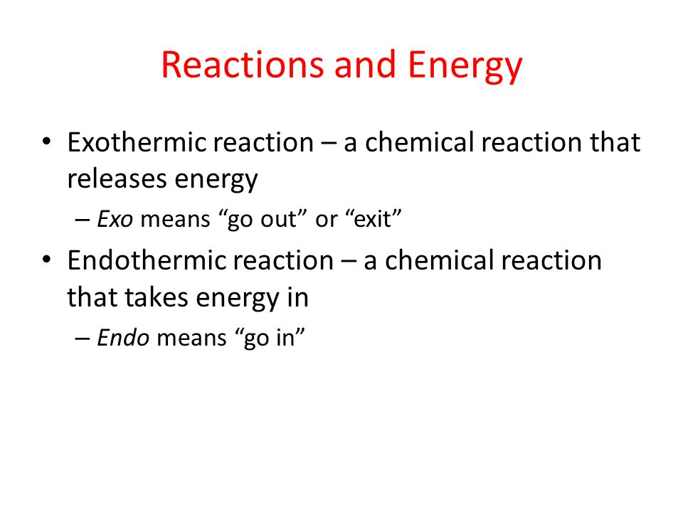 Reactions and Energy Exothermic reaction – a chemical reaction that releases energy. Exo means go out or exit