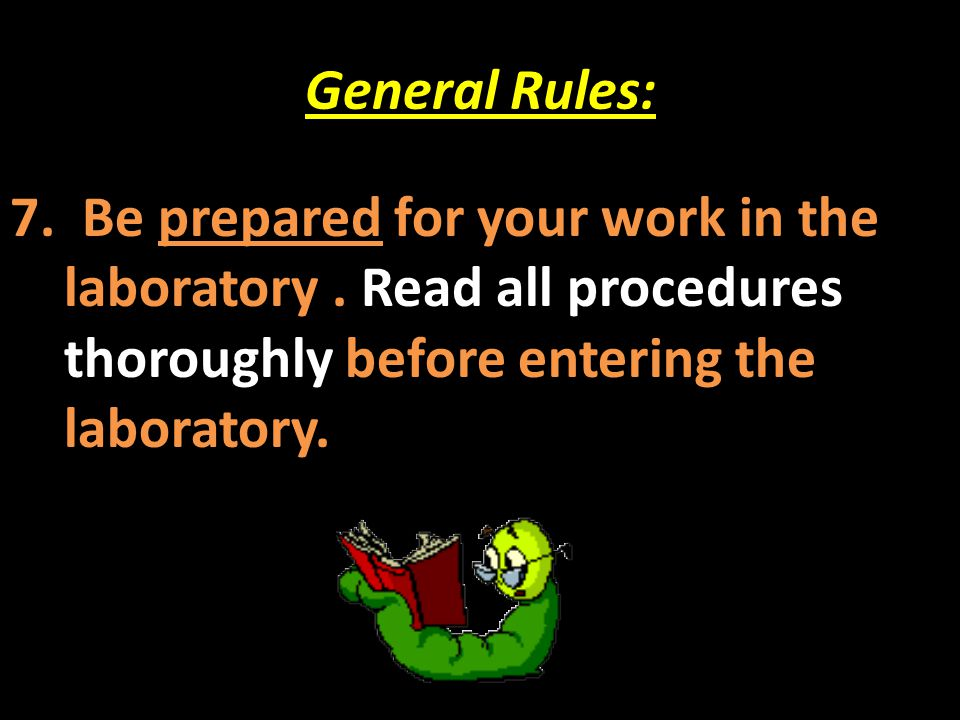 General Rules: 7. Be prepared for your work in the laboratory .