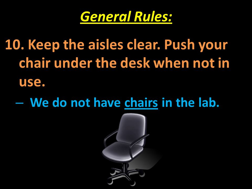 General Rules: 10. Keep the aisles clear. Push your chair under the desk when not in use.