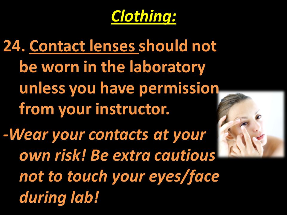 Clothing: 24. Contact lenses should not be worn in the laboratory unless you have permission from your instructor.