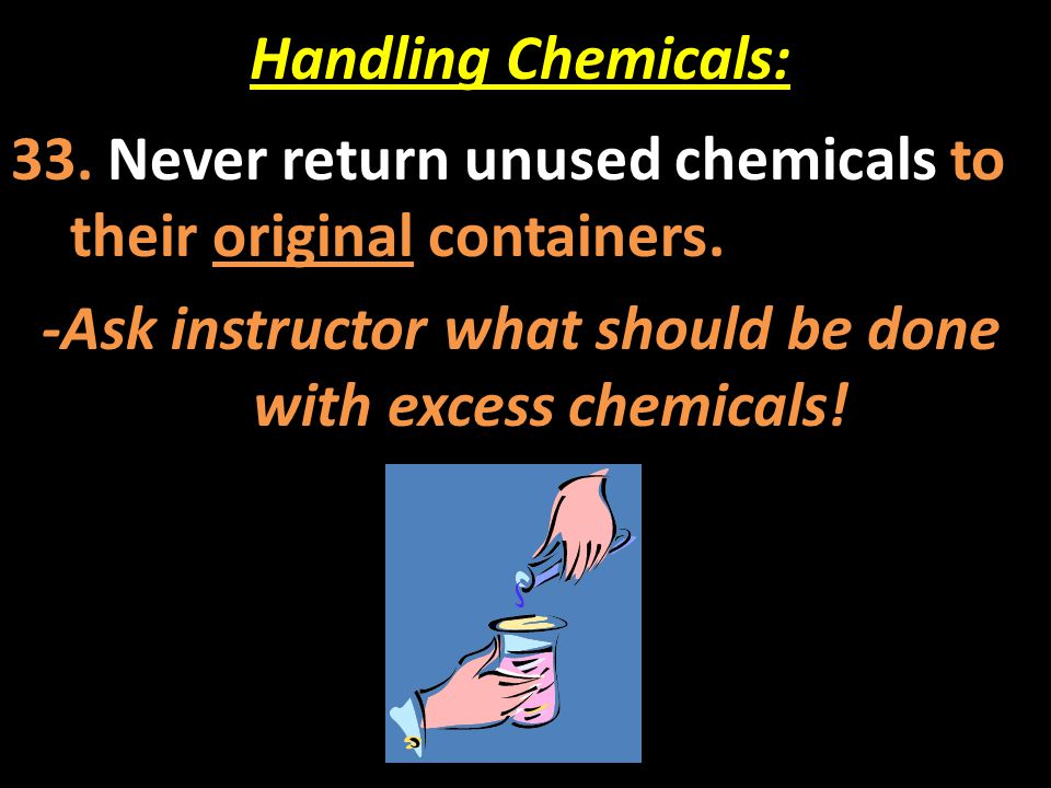 -Ask instructor what should be done with excess chemicals!