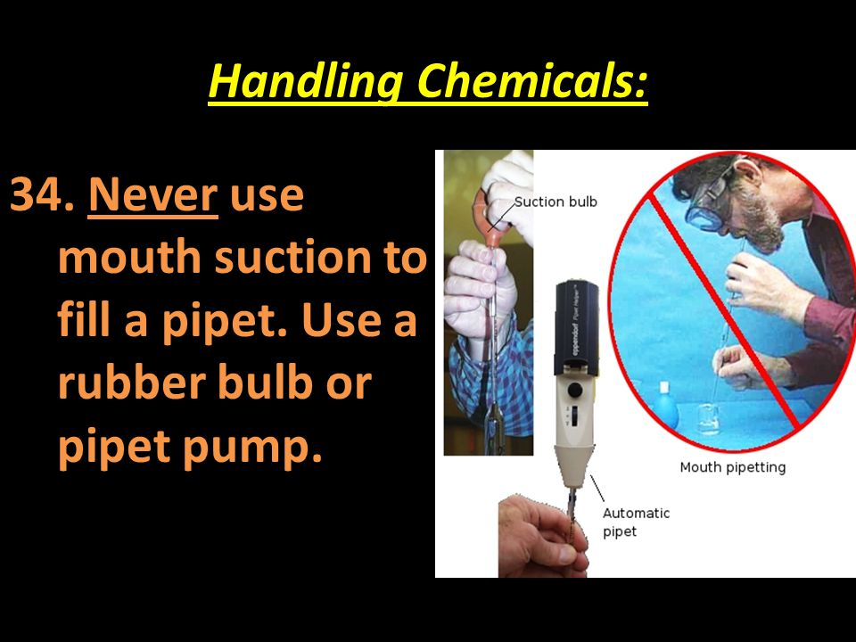 Handling Chemicals: 34. Never use mouth suction to fill a pipet. Use a rubber bulb or pipet pump.
