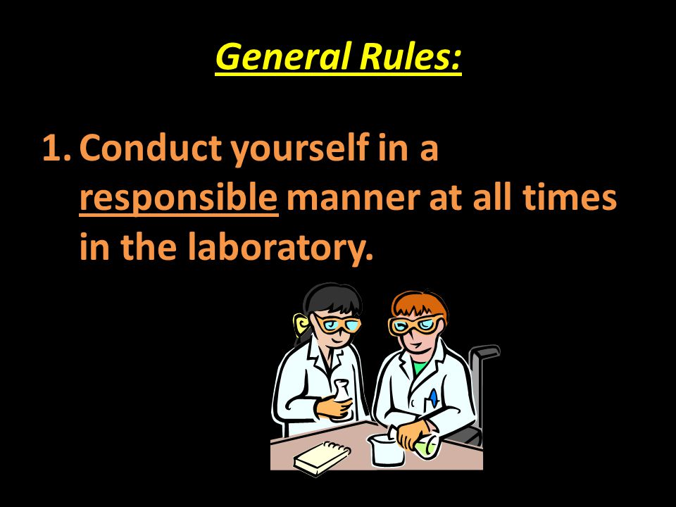 General Rules: Conduct yourself in a responsible manner at all times in the laboratory.
