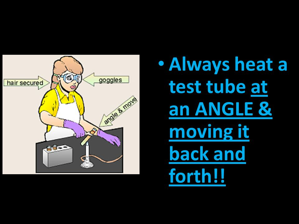 Always heat a test tube at an ANGLE & moving it back and forth!!