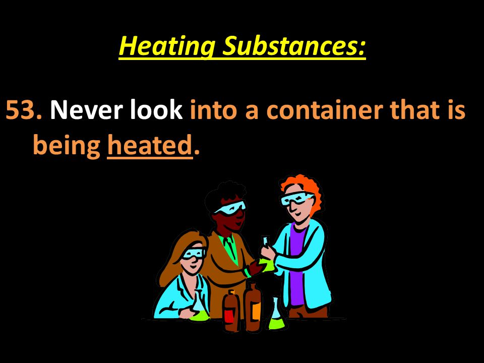 Heating Substances: 53. Never look into a container that is being heated.