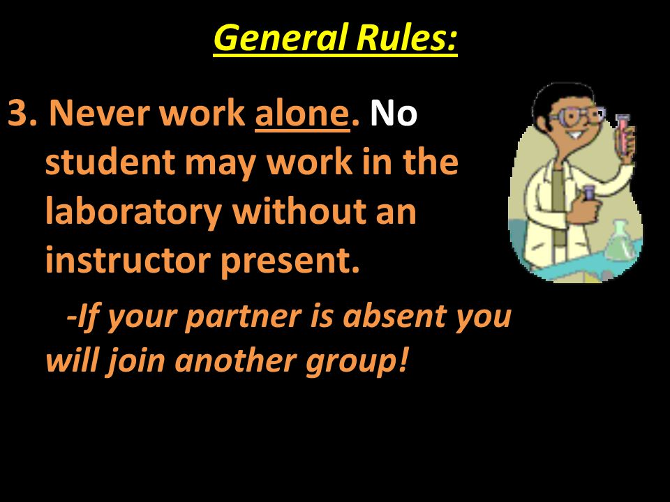 General Rules: 3. Never work alone. No student may work in the laboratory without an instructor present.