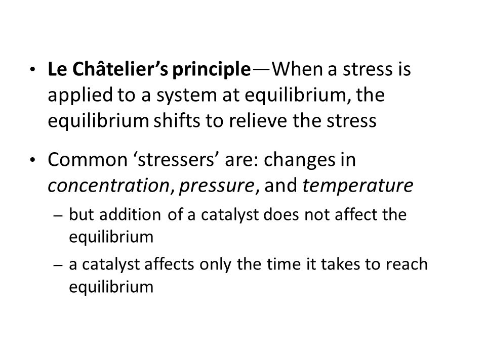 Le Châtelier's principle—When a stress is applied to a system at equilibrium, the equilibrium shifts to relieve the stress
