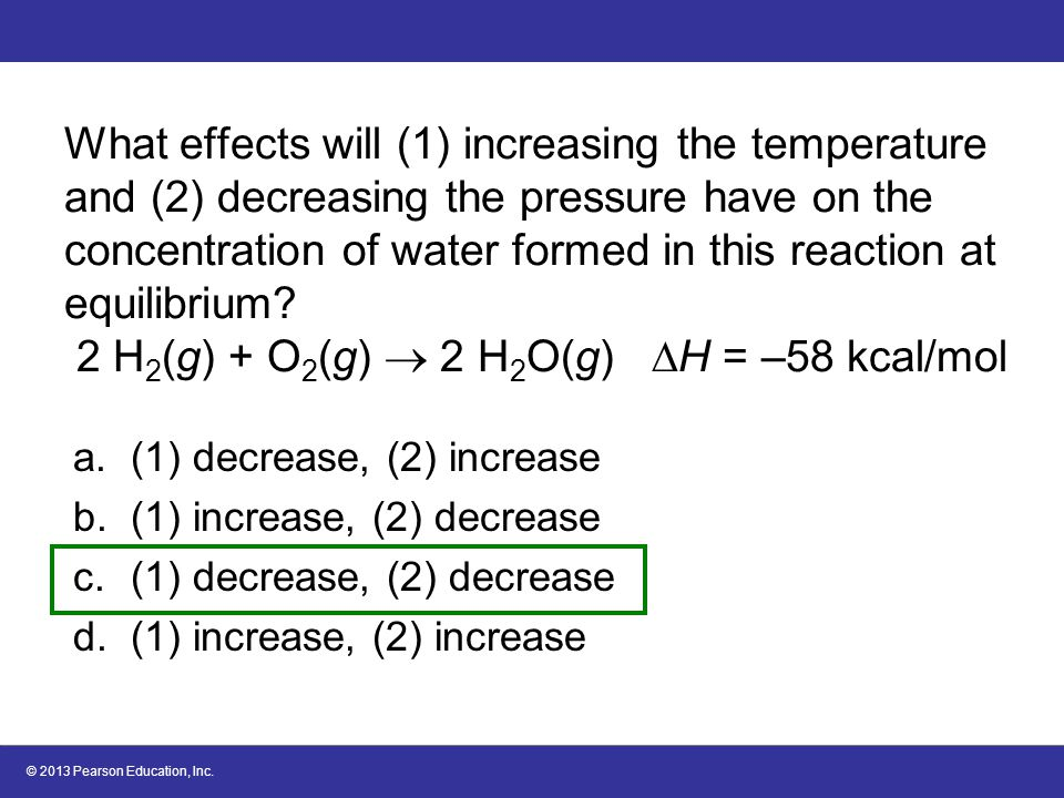 What effects will (1) increasing the temperature and (2) decreasing the pressure have on the concentration of water formed in this reaction at equilibrium 2 H2(g) + O2(g)  2 H2O(g) H = –58 kcal/mol