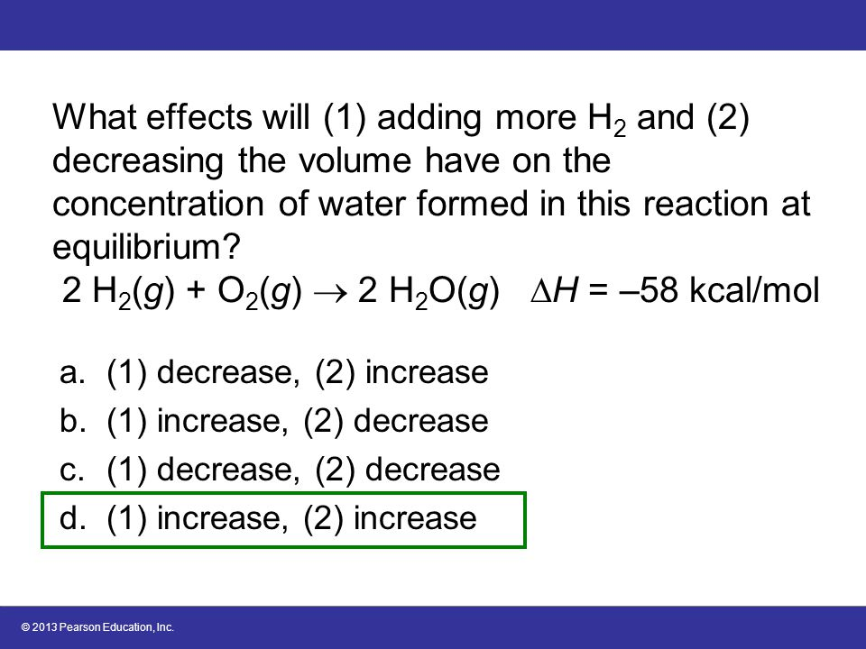 What effects will (1) adding more H2 and (2) decreasing the volume have on the concentration of water formed in this reaction at equilibrium 2 H2(g) + O2(g)  2 H2O(g) H = –58 kcal/mol
