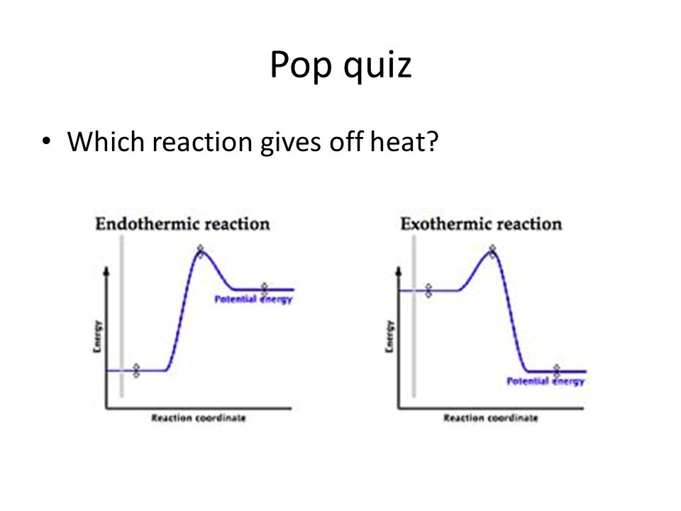 Pop quiz Which reaction gives off heat