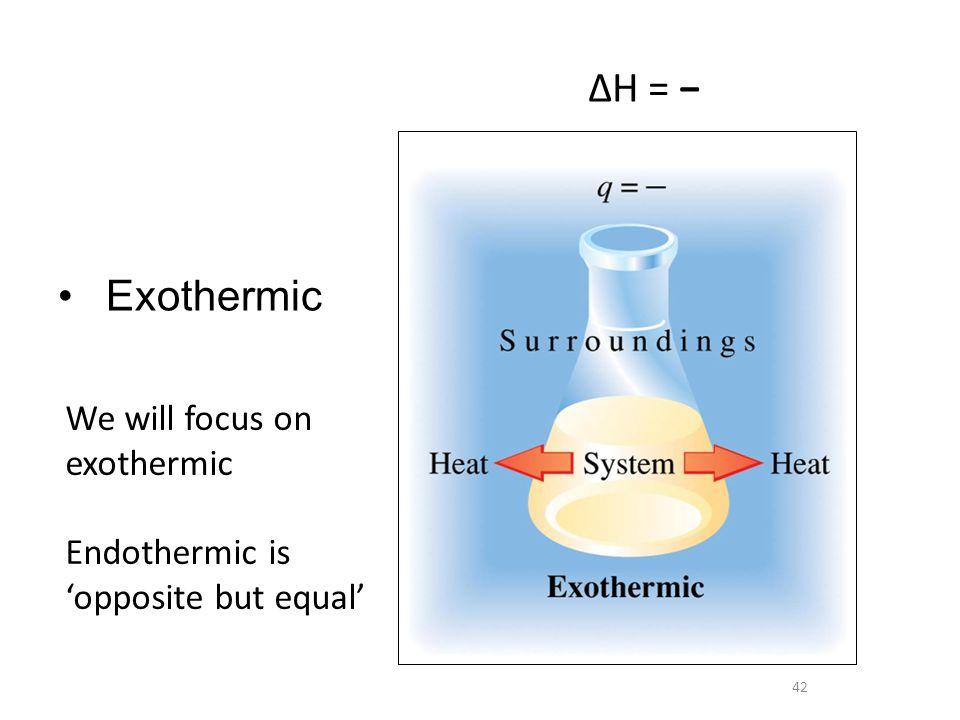 ΔH = − Exothermic We will focus on exothermic Endothermic is