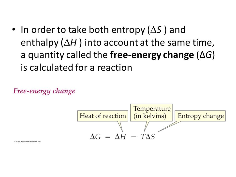 In order to take both entropy (S ) and enthalpy (H ) into account at the same time, a quantity called the free-energy change (ΔG) is calculated for a reaction