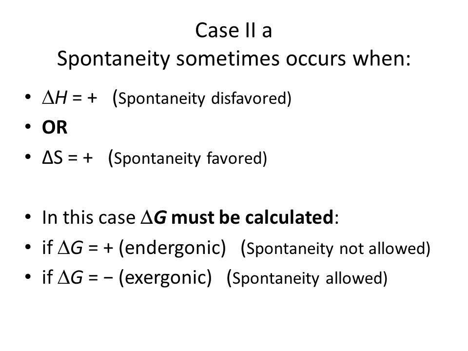 Case II a Spontaneity sometimes occurs when: