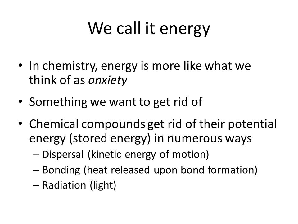 We call it energy In chemistry, energy is more like what we think of as anxiety. Something we want to get rid of.