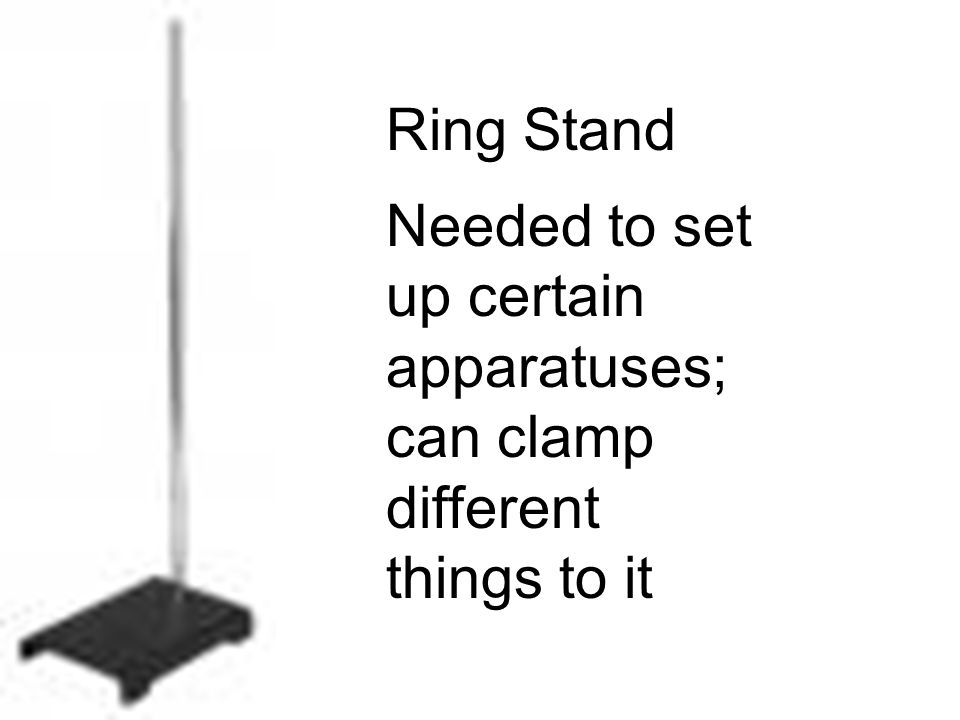 Ring Stand Needed to set up certain apparatuses; can clamp different things to it