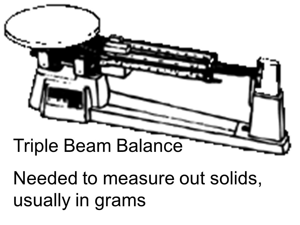 Triple Beam Balance Needed to measure out solids, usually in grams