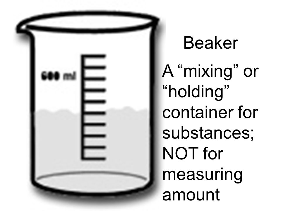 Beaker A mixing or holding container for substances; NOT for measuring amount
