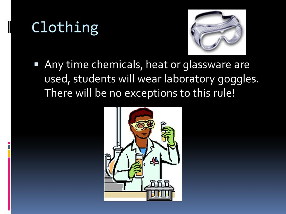 Clothing Any time chemicals, heat or glassware are used, students will wear laboratory goggles.