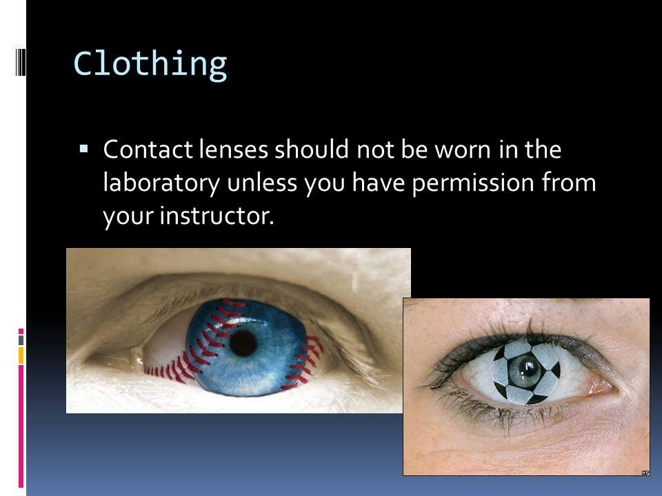 Clothing Contact lenses should not be worn in the laboratory unless you have permission from your instructor.