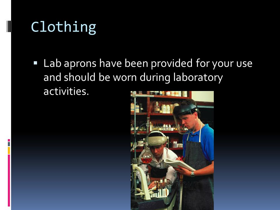 Clothing Lab aprons have been provided for your use and should be worn during laboratory activities.